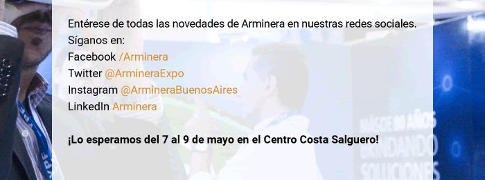 Entérese de todas las novedades de Arminera en nuestras redes sociales. Síganos en: Facebook /Arminera Twitter @ArmineraExpo Instagram @ArmineraBuenosAires LinkedIn Arminera - ¡Lo esperamos del 7 al 9 de mayo en el Centro Costa Salguero!