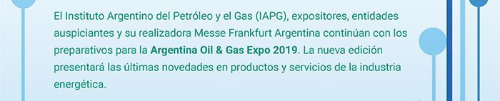 El Instituto Argentino del Petróleo y el Gas (IAPG), expositores, entidades auspiciantes y su realizadora Messe Frankfurt Argentina continúa con los preparativos para la Argentina Oil & Gas Expo 2019. La nueva edición presentará las últimas novedades en productos y servicios de la industria energética.