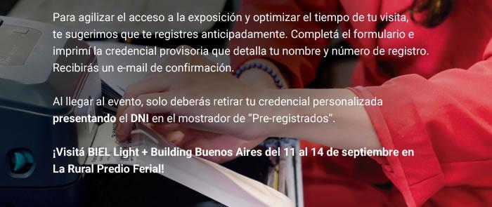 """Para agilizar el acceso a la exposición y optimizar el tiempo de tu visita, te sugerimos que te registres anticipadamente. Completá el formulario e imprimí la credencial provisoria que detalla tu nombre y número de registro. Recibirás un e-mail de confirmación. Al llegar al evento, solo deberás retirar tu credencial personalizada presentando el DNI en el mostrador de """"Pre-registrados"""". ¡Visitá BIEL Light + Building Buenos Aires del 11 al 14 de septiembre en La Rural Predio Ferial!"""