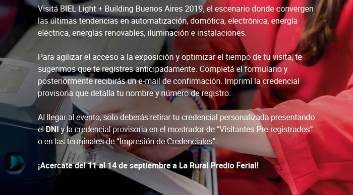 """Visitá BIEL Light + Building Buenos Aires 2019, el escenario donde convergen las últimas tendencias en automatización, domótica, electrónica, energía eléctrica, energías renovables, iluminación e instalaciones. Para agilizar el acceso a la exposición y optimizar el tiempo de tu visita, te sugerimos que te registres anticipadamente. Completá el formulario y posteriormente recibirás un e-mail de confirmación. Imprimí la credencial provisoria que detalla tu nombre y número de registro. Al llegar al evento, solo deberás retirar tu credencial personalizada presentando el DNI y la credencial provisoria en el mostrador de """"Visitantes Pre-registrados"""" o en las terminales de """"Impresión de Credenciales"""". ¡Acercate del 11 al 14 de septiembre a La Rural Predio Ferial!"""