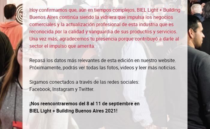 Hoy confirmamos que, aún en tiempos complejos, BIEL Light + Building Buenos Aires continúa siendo la vidriera que impulsa los negocios comerciales y la actualización profesional de esta industria que es reconocida por la calidad y vanguardia de sus productos y servicios. Una vez más, agradecemos tu presencia porque contribuyó a darle al sector el impulso que amerita. Repasá los datos más relevantes de esta edición en nuestro website. Próximamente, podrás ver todas las fotos, videos y leer más noticias. Sigamos conectados a través de las redes sociales: Facebook, Instagram y Twitter. ¡Nos reencontraremos del 8 al 11 de septiembre en BIEL Light + Building Buenos Aires 2021!