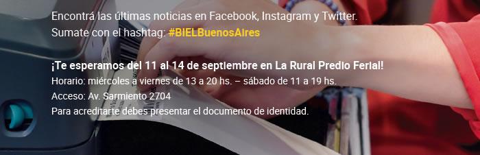 Encontrá las últimas noticias en Facebook, Instagram y Twitter. Sumate con el hashtag: #BIELBuenosAires ¡Te esperamos del 11 al 14 de septiembre en La Rural Predio Ferial! Horario: miércoles a viernes de 13 a 20 hs. – sábado de 11 a 19 hs.  Acceso: Av. Sarmiento 2704. Para acreditarte debes presentar el documento de identidad.