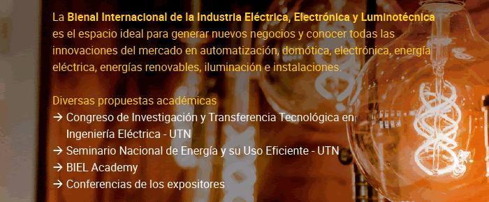 La Bienal Internacional de la Industria Eléctrica, Electrónica y Luminotécnica es el espacio ideal para generar nuevos negocios y conocer todas las innovaciones del mercado en automatización, domótica, electrónica, energía eléctrica, energías renovables, iluminación e instalaciones. Diversas propuestas académicas: Congreso de Investigación y Transferencia Tecnológica en Ingeniería Eléctrica - UTN, Seminario Nacional de Energía y su Uso Eficiente - UTN, BIEL Academy y Conferencias de los expositores
