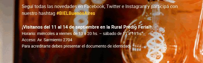 Seguí todas las novedades en Facebook, Twitter e Instagram y participá con nuestro hashtag #BIELBuenosAires ¡Visitanos del 11 al 14 de septiembre en la Rural Predio Ferial! Horario: miércoles a viernes de 13 a 20 hs. – sábado de 11 a 19 hs.  Acceso: Av. Sarmiento 2704. Para acreditarte debes presentar el documento de identidad.