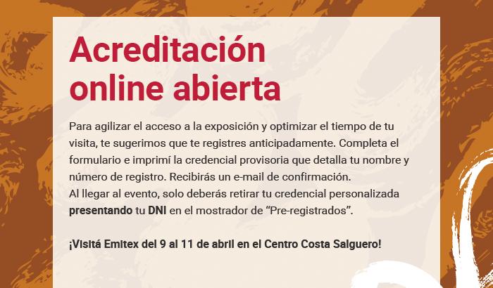 """Acreditación online abierta. Para agilizar el acceso a la exposición y optimizar el tiempo de tu visita, te sugerimos que te registres anticipadamente. Completa el formulario e imprimí la credencial provisoria que detalla tu nombre y número de registro. Recibirás un e-mail de confirmación. Al llegar al evento, solo deberás retirar tu credencial personalizada presentando tu DNI en el mostrador de """"Pre-registrados"""". ¡Visitá Emitex del 9 al 11 de abril en el Centro Costa Salguero!"""