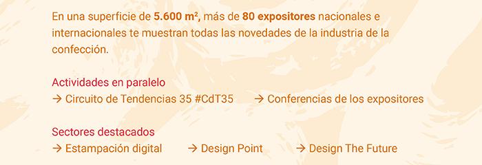 En una superficie de 5.600m2, más de 80 expositores nacionales e internacionales te muestran todas las novedades de la industria de la confección. Actividades en paralelo: Circuito de Tendencias 35 #CdT35, Conferencias de los expositores. Sectores destacados: Estampación digital, Design Point, Design The Future.