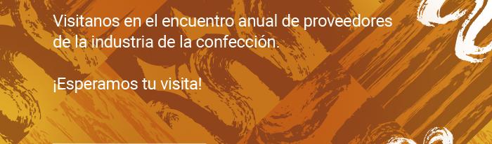 Visitanos en el encuentro anual de proveedores de la industria de la confección. ¡Esperamos tu visita!