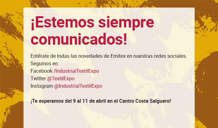 ¡Estemos comunicados siempre! Entérate de todas las novedades de Emitex en nuestras redes sociales. Seguinos en: Facebook /IndustrialTextilExpo - Twitter @TextilExpo - Instagram /IndustrialTextilExpo ¡Te esperamos del 9 al 11 de abril en el Centro Costa Salguero!