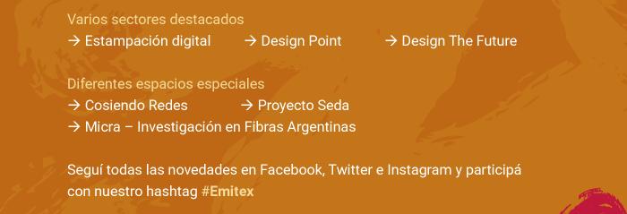 Varios sectores destacados: Estampación digital, Design Point, Design The Future. Diferentes espacios especiales: Cosiendo Redes, Proyecto Seda, Micra – Investigación en Fibras Argentinas